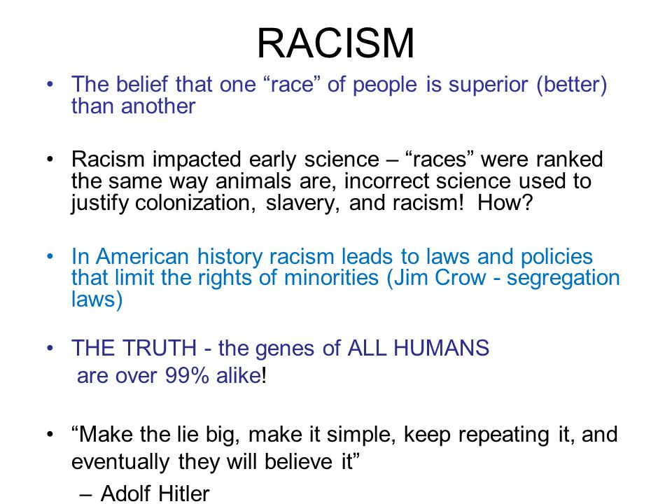 RACISM The belief that one race of people is superior (better) than another Racism impacted early science – races were ranked the same way animals are, incorrect science used to justify colonization, slavery, and racism.