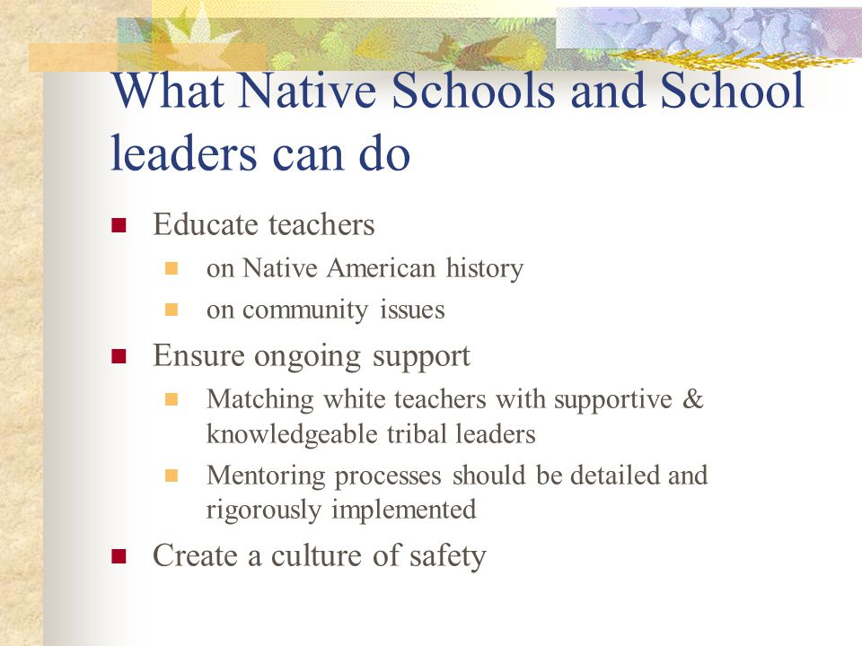 What Native Schools and School leaders can do Educate teachers on Native American history on community issues Ensure ongoing support Matching white te