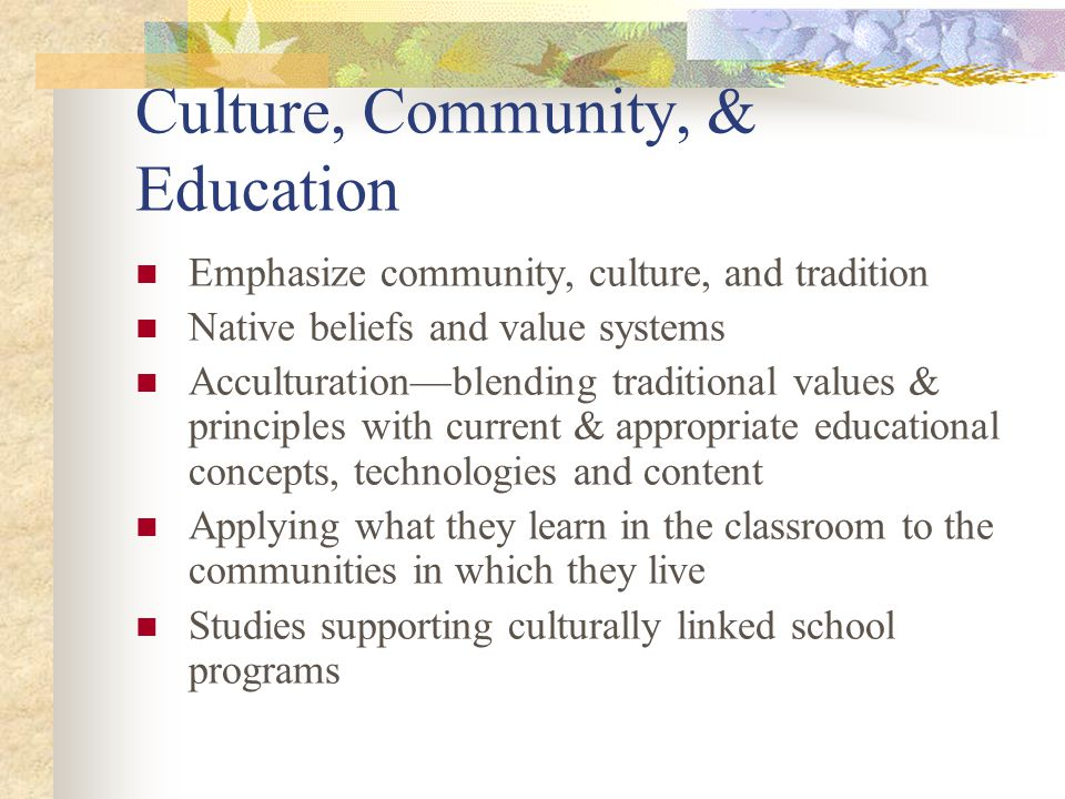 Culture, Community, & Education Emphasize community, culture, and tradition Native beliefs and value systems Acculturation—blending traditional values