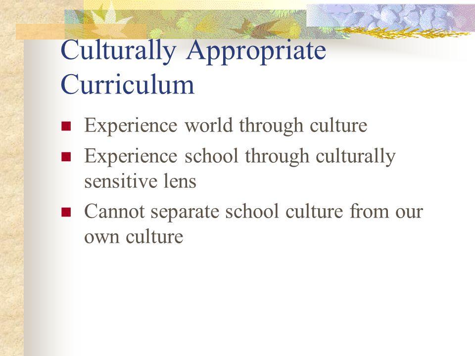 Culturally Appropriate Curriculum Experience world through culture Experience school through culturally sensitive lens Cannot separate school culture