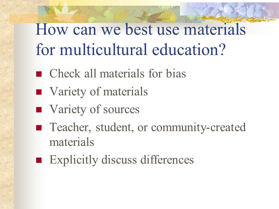 How can we best use materials for multicultural education? Check all materials for bias Variety of materials Variety of sources Teacher, student, or c
