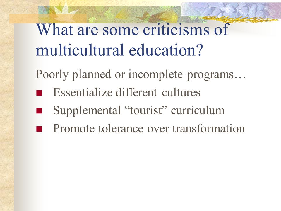 """What are some criticisms of multicultural education? Poorly planned or incomplete programs… Essentialize different cultures Supplemental """"tourist"""" cur"""