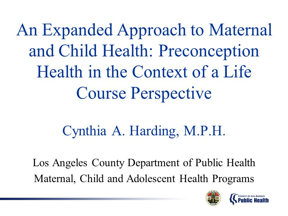 An Expanded Approach to Maternal and Child Health: Preconception Health in the Context of a Life Course Perspective Cynthia A. Harding, M.P.H. Los Ang