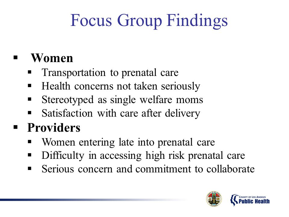 Focus Group Findings  Women  Transportation to prenatal care  Health concerns not taken seriously  Stereotyped as single welfare moms  Satisfacti