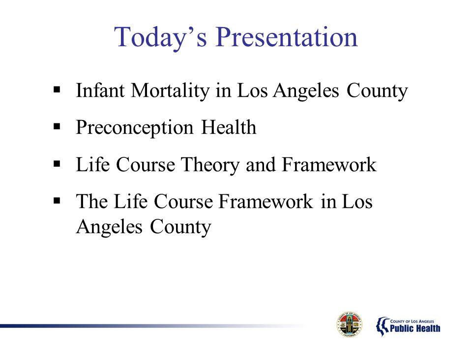 Today's Presentation  Infant Mortality in Los Angeles County  Preconception Health  Life Course Theory and Framework  The Life Course Framework in