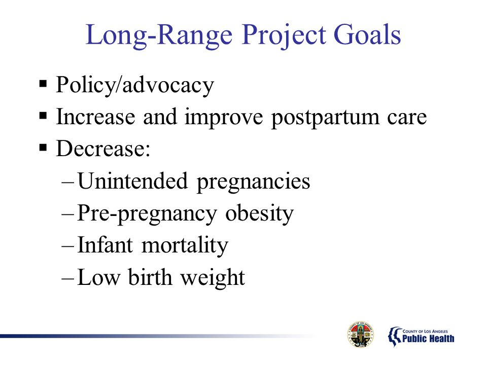 34 Long-Range Project Goals  Policy/advocacy  Increase and improve postpartum care  Decrease: –Unintended pregnancies –Pre-pregnancy obesity –Infan