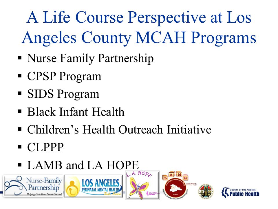 A Life Course Perspective at Los Angeles County MCAH Programs  Nurse Family Partnership  CPSP Program  SIDS Program  Black Infant Health  Childre