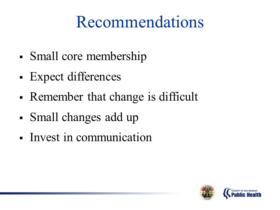 Recommendations  Small core membership  Expect differences  Remember that change is difficult  Small changes add up  Invest in communication