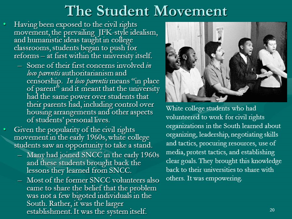 20 The Student Movement Having been exposed to the civil rights movement, the prevailing JFK-style idealism, and humanistic ideas taught in college classrooms, students began to push for reforms – at first within the university itself.Having been exposed to the civil rights movement, the prevailing JFK-style idealism, and humanistic ideas taught in college classrooms, students began to push for reforms – at first within the university itself.
