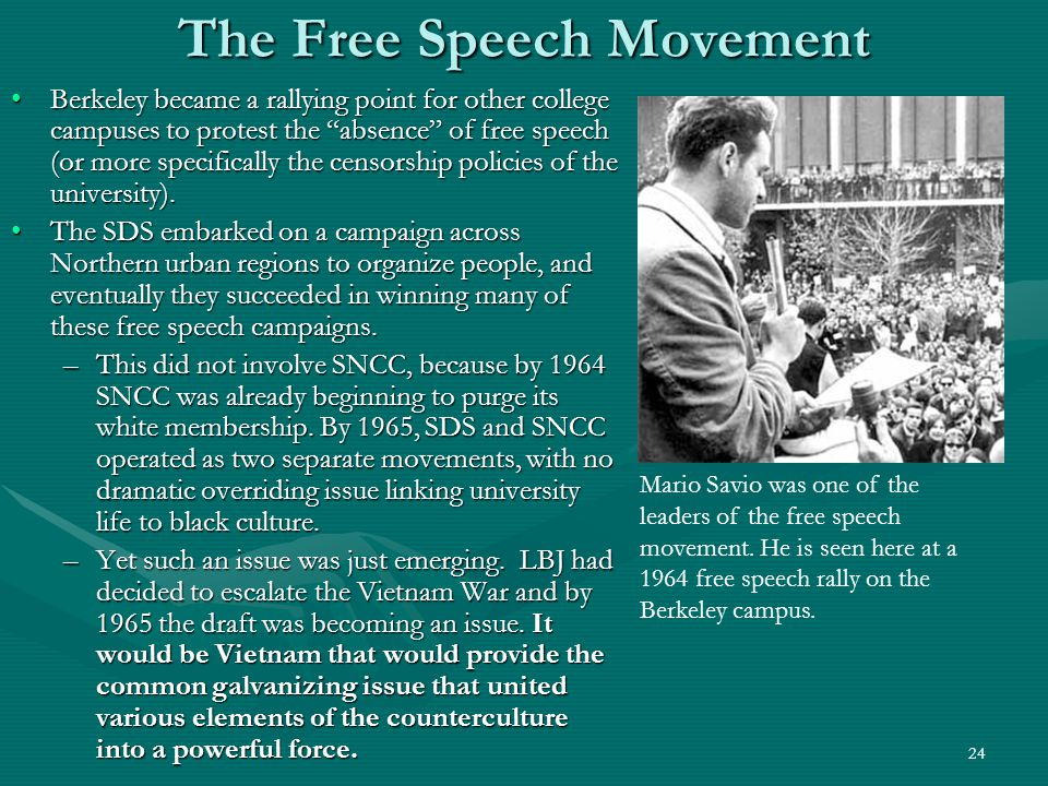24 The Free Speech Movement Berkeley became a rallying point for other college campuses to protest the absence of free speech (or more specifically the censorship policies of the university).Berkeley became a rallying point for other college campuses to protest the absence of free speech (or more specifically the censorship policies of the university).