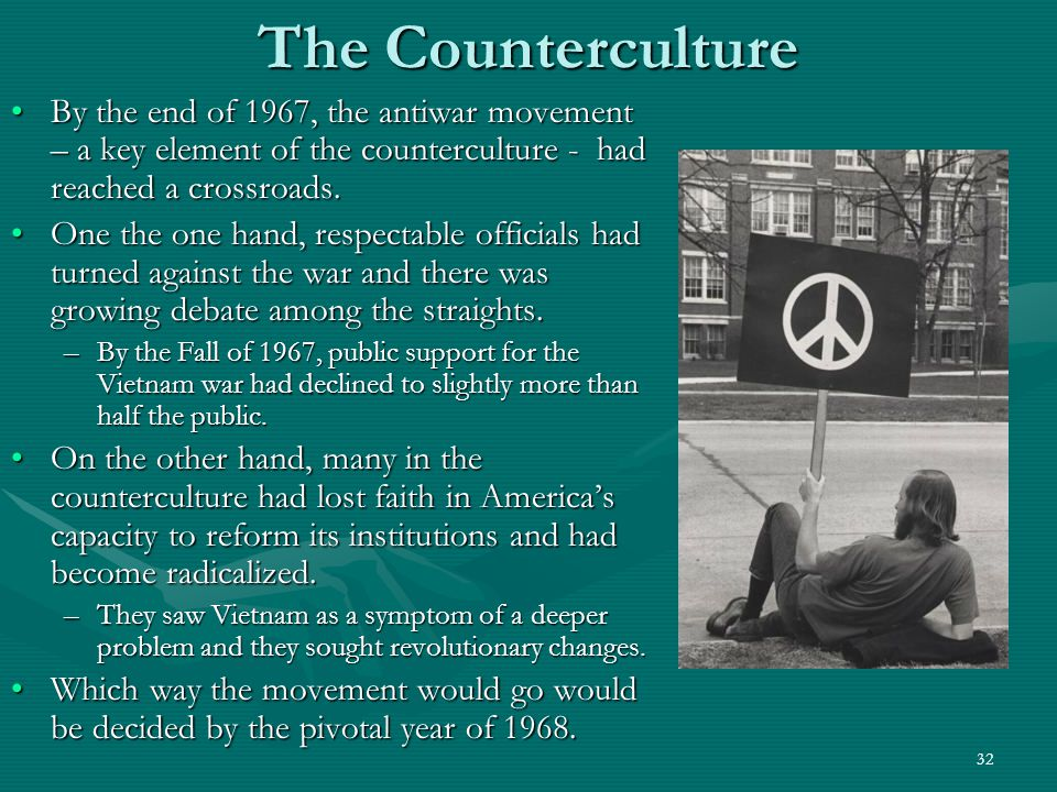 32 The Counterculture By the end of 1967, the antiwar movement – a key element of the counterculture - had reached a crossroads.By the end of 1967, the antiwar movement – a key element of the counterculture - had reached a crossroads.