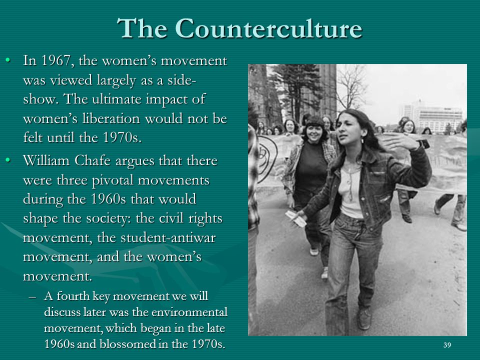 39 The Counterculture In 1967, the women's movement was viewed largely as a side- show.