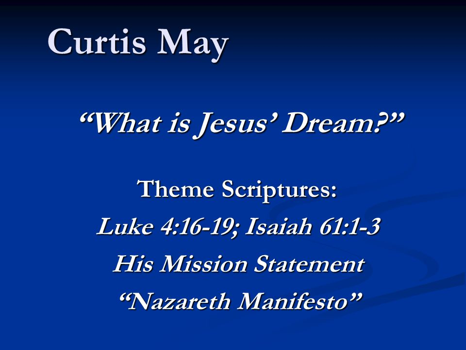 "Curtis May ""What is Jesus' Dream?"" Theme Scriptures: Luke 4:16-19; Isaiah 61:1-3 His Mission Statement ""Nazareth Manifesto"""