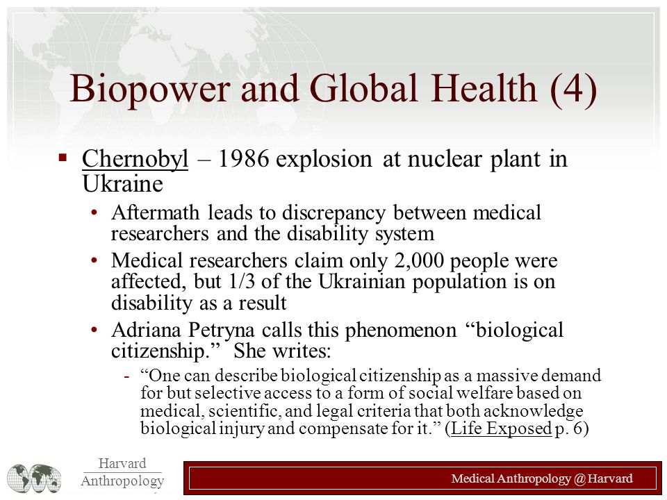Harvard Anthropology Medical Anthropology @ Harvard Biopower and Global Health (4)  Chernobyl – 1986 explosion at nuclear plant in Ukraine Aftermath