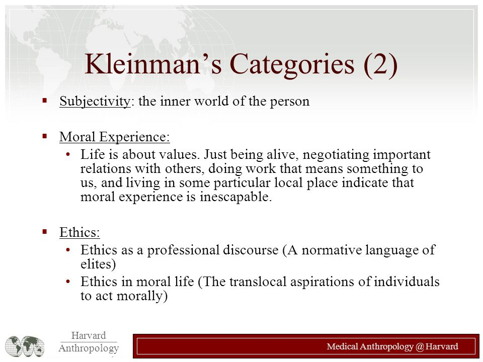 Harvard Anthropology Medical Anthropology @ Harvard Kleinman's Categories (2)  Subjectivity: the inner world of the person  Moral Experience: Life is about values.
