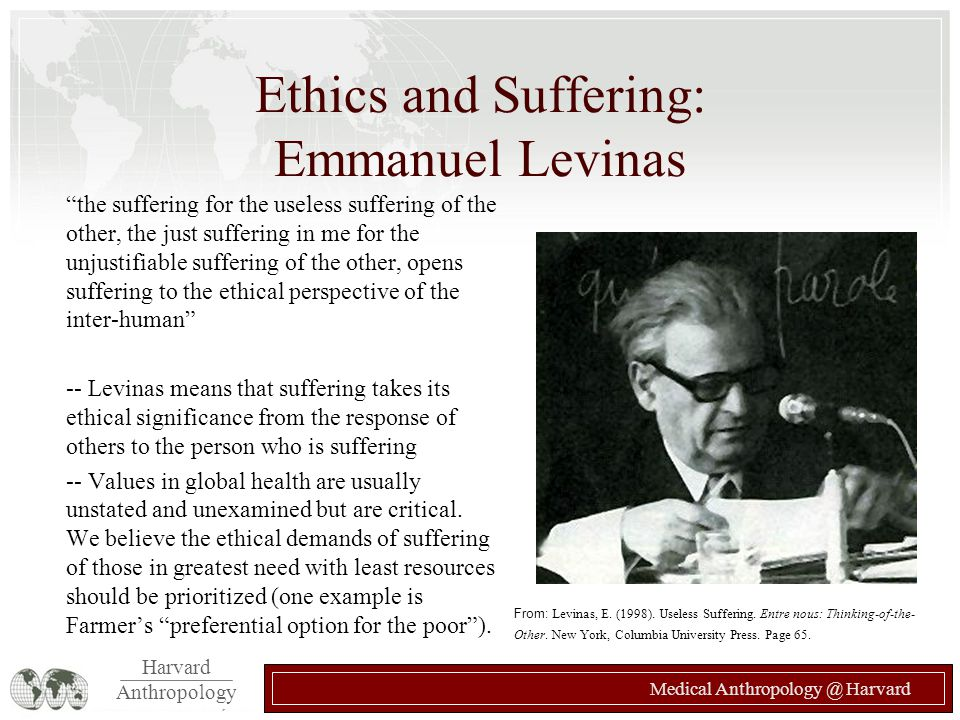 Harvard Anthropology Medical Anthropology @ Harvard Ethics and Suffering: Emmanuel Levinas the suffering for the useless suffering of the other, the just suffering in me for the unjustifiable suffering of the other, opens suffering to the ethical perspective of the inter-human -- Levinas means that suffering takes its ethical significance from the response of others to the person who is suffering -- Values in global health are usually unstated and unexamined but are critical.