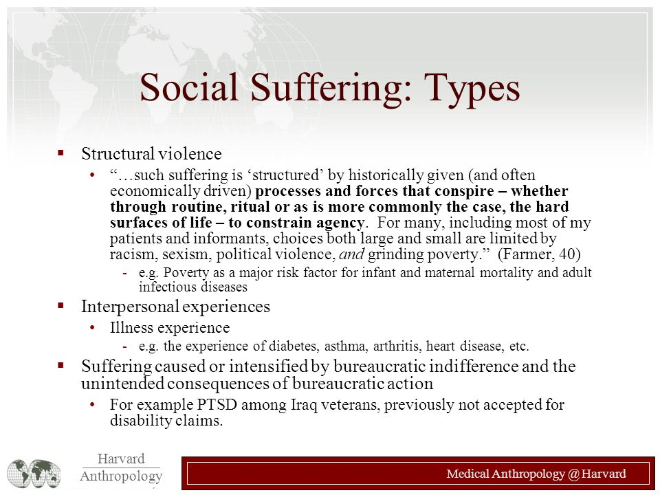 "Harvard Anthropology Medical Anthropology @ Harvard Social Suffering: Types  Structural violence ""…such suffering is 'structured' by historically giv"