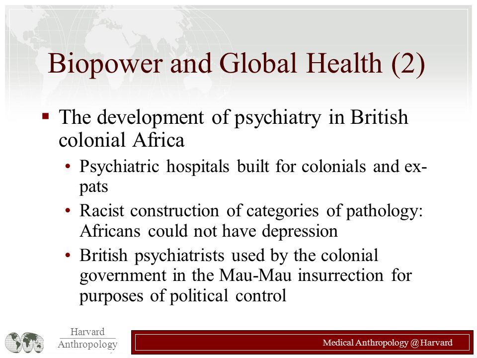 Harvard Anthropology Medical Anthropology @ Harvard Biopower and Global Health (2)  The development of psychiatry in British colonial Africa Psychiat