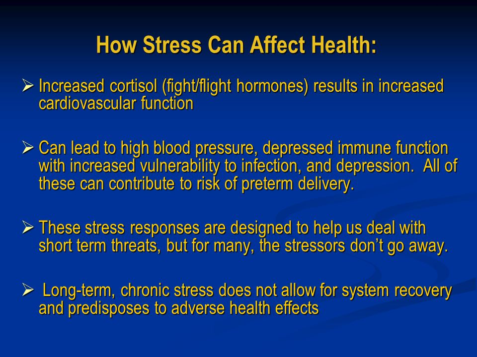 How Stress Can Affect Health:  Increased cortisol (fight/flight hormones) results in increased cardiovascular function  Can lead to high blood pressure, depressed immune function with increased vulnerability to infection, and depression.