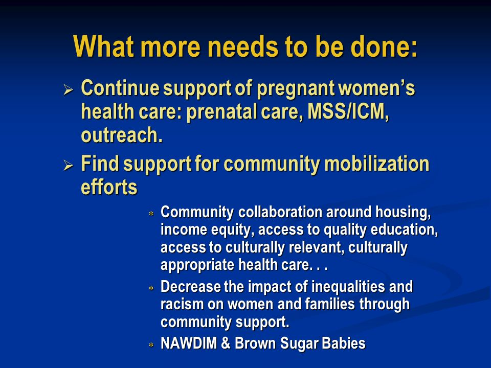 What more needs to be done:  Continue the PPOR analysis and community engagement process to use the data to target prevention efforts and support the work of the community  Need for prevention to focus on preconceptional health, health behaviors, and specialized perinatal care services  Sustained need for early and continuous prenatal care services, referral of high-risk pregnancies and good medical management of medical problems  Continued need for programs that support infant health such as SIDS prevention, access to a medical home, and injury prevention