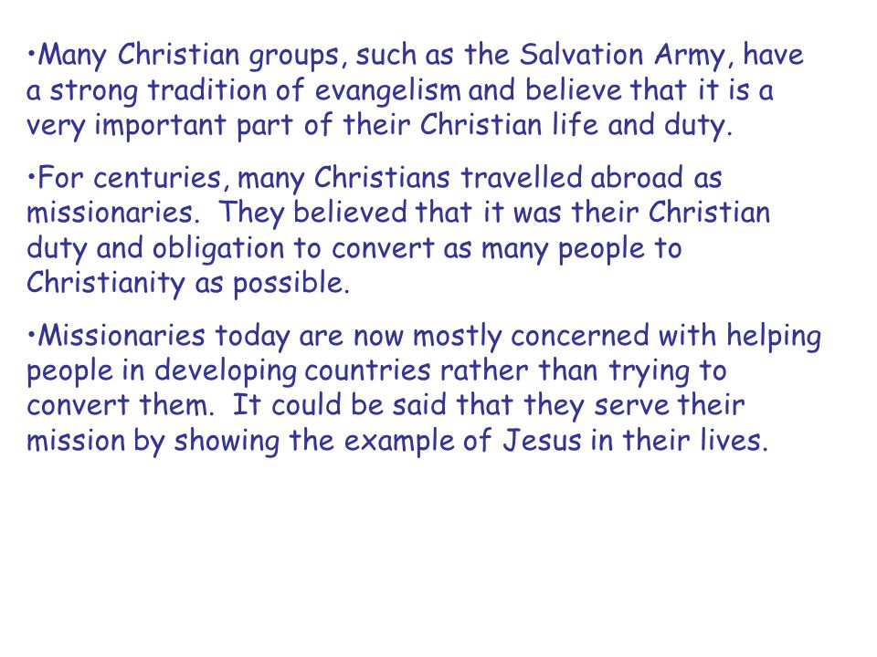 Many Christian groups, such as the Salvation Army, have a strong tradition of evangelism and believe that it is a very important part of their Christi