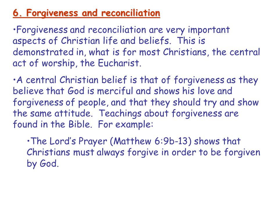 6. Forgiveness and reconciliation Forgiveness and reconciliation are very important aspects of Christian life and beliefs. This is demonstrated in, wh
