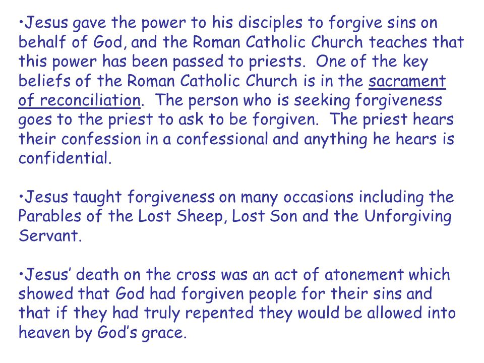 Jesus gave the power to his disciples to forgive sins on behalf of God, and the Roman Catholic Church teaches that this power has been passed to pries