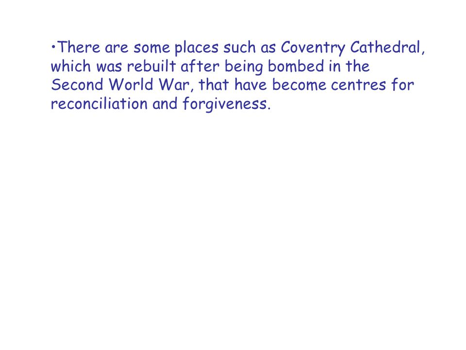 There are some places such as Coventry Cathedral, which was rebuilt after being bombed in the Second World War, that have become centres for reconcili
