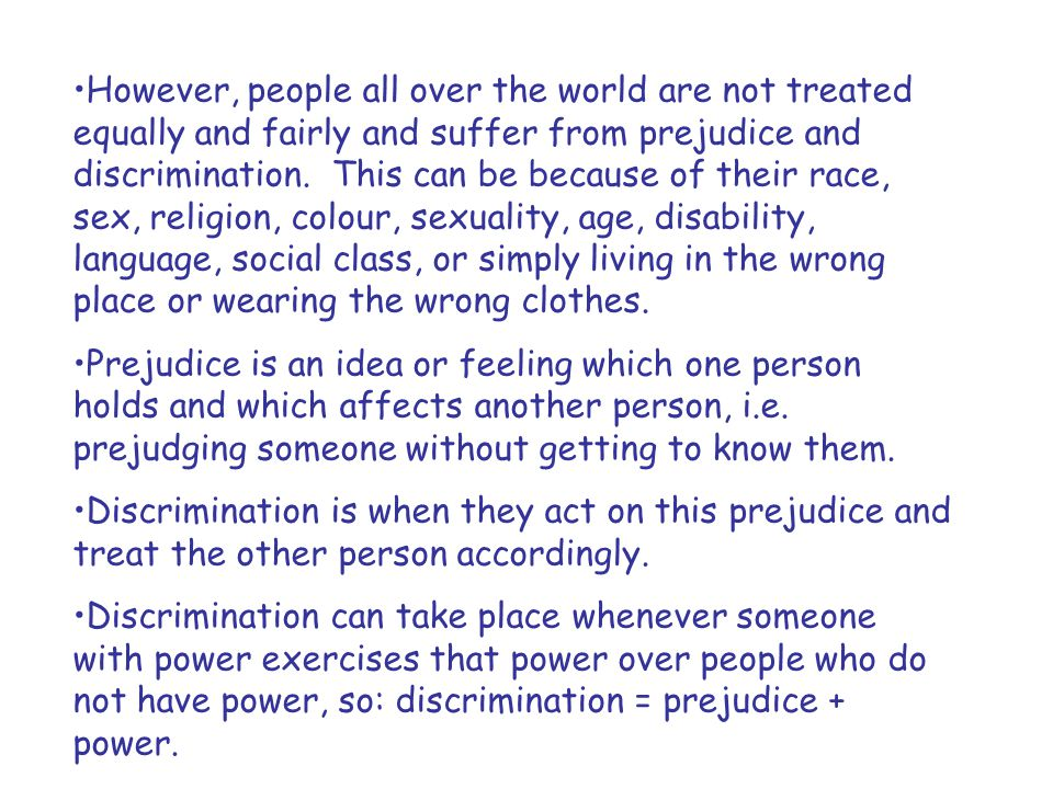 However, people all over the world are not treated equally and fairly and suffer from prejudice and discrimination. This can be because of their race,
