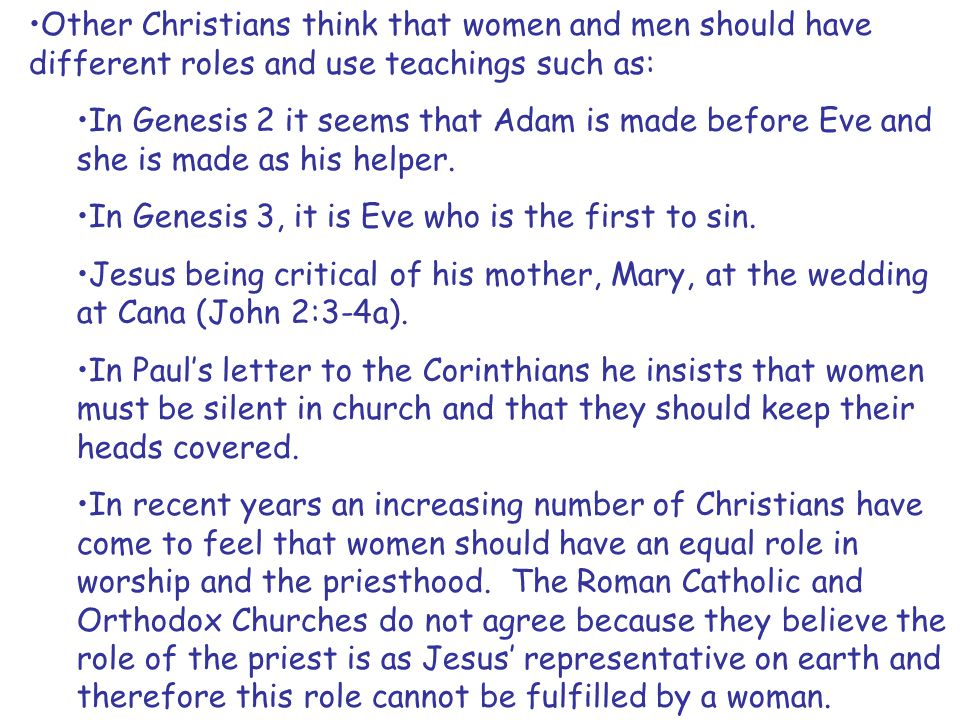 Other Christians think that women and men should have different roles and use teachings such as: In Genesis 2 it seems that Adam is made before Eve an