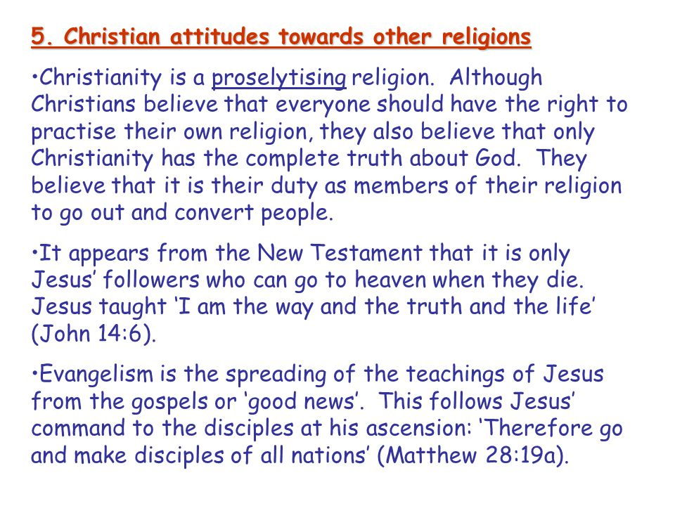 5. Christian attitudes towards other religions Christianity is a proselytising religion. Although Christians believe that everyone should have the rig