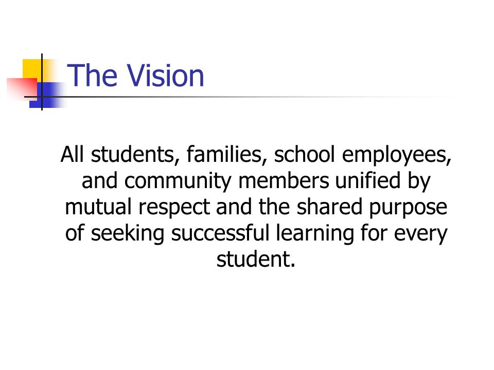 The Vision All students, families, school employees, and community members unified by mutual respect and the shared purpose of seeking successful lear