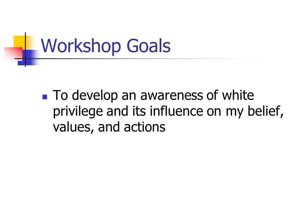 Workshop Goals To develop an awareness of white privilege and its influence on my belief, values, and actions