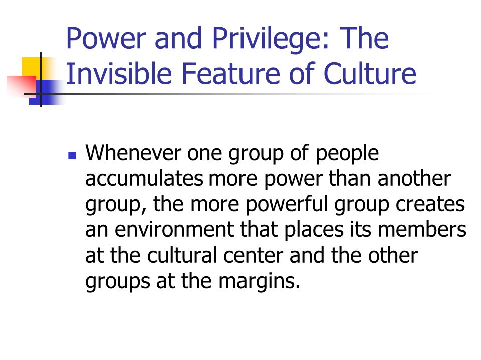Power and Privilege: The Invisible Feature of Culture Whenever one group of people accumulates more power than another group, the more powerful group