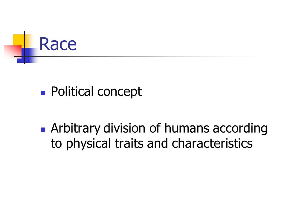 Race Political concept Arbitrary division of humans according to physical traits and characteristics