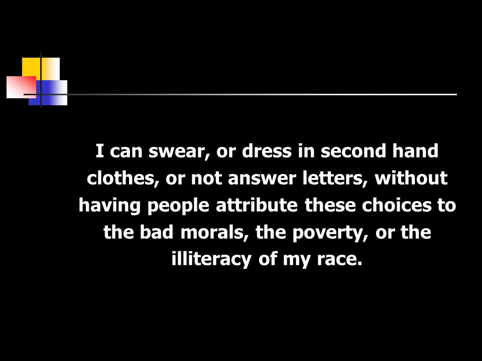I can swear, or dress in second hand clothes, or not answer letters, without having people attribute these choices to the bad morals, the poverty, or