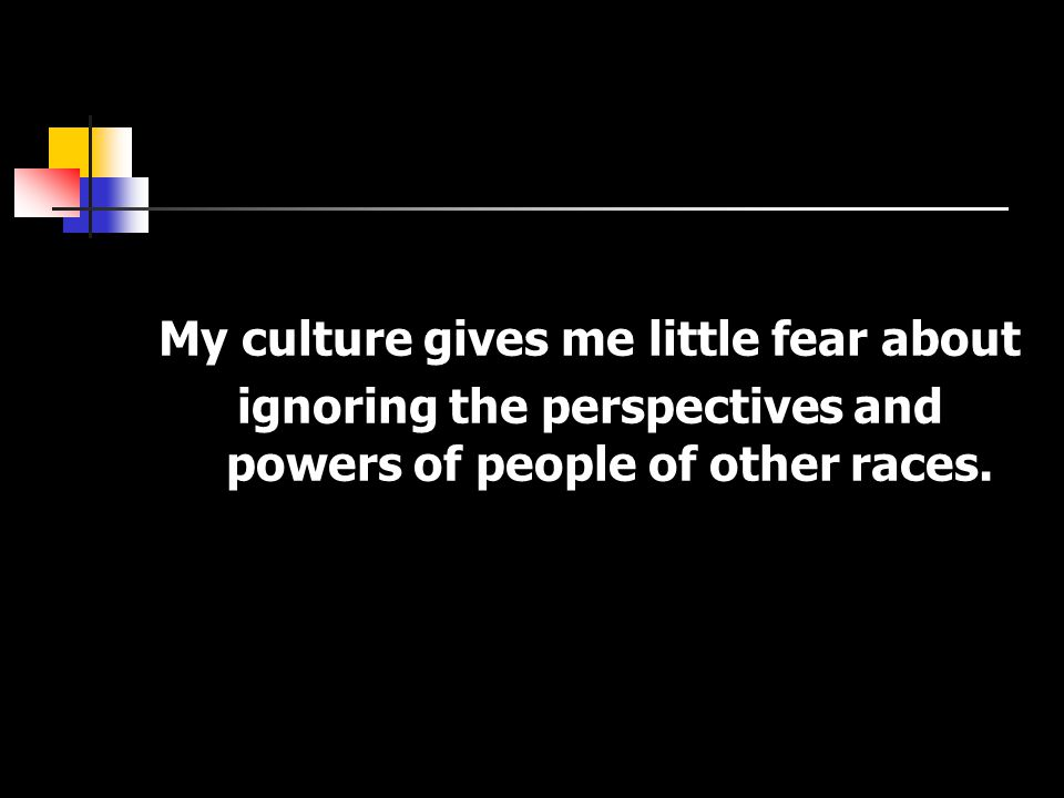 My culture gives me little fear about ignoring the perspectives and powers of people of other races.