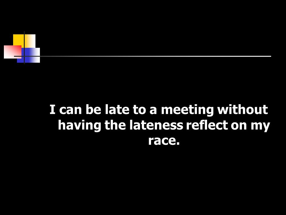 I can be late to a meeting without having the lateness reflect on my race.