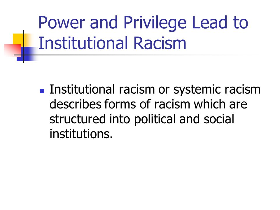 Power and Privilege Lead to Institutional Racism Institutional racism or systemic racism describes forms of racism which are structured into political