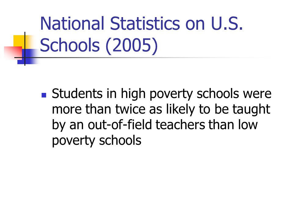 National Statistics on U.S. Schools (2005) Students in high poverty schools were more than twice as likely to be taught by an out-of-field teachers th