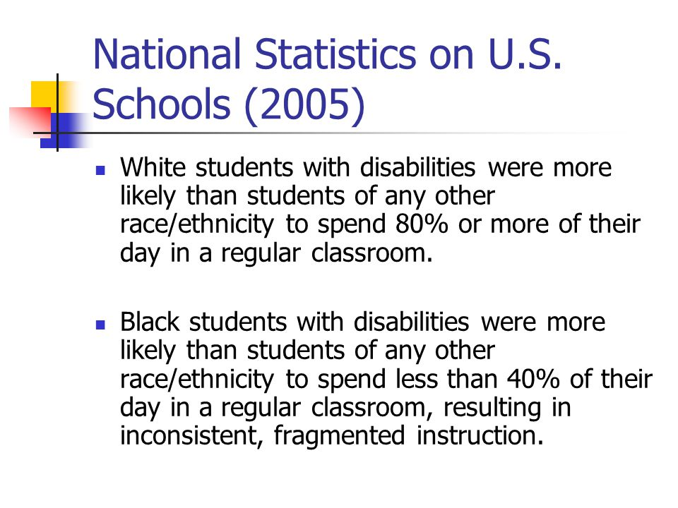 National Statistics on U.S. Schools (2005) White students with disabilities were more likely than students of any other race/ethnicity to spend 80% or