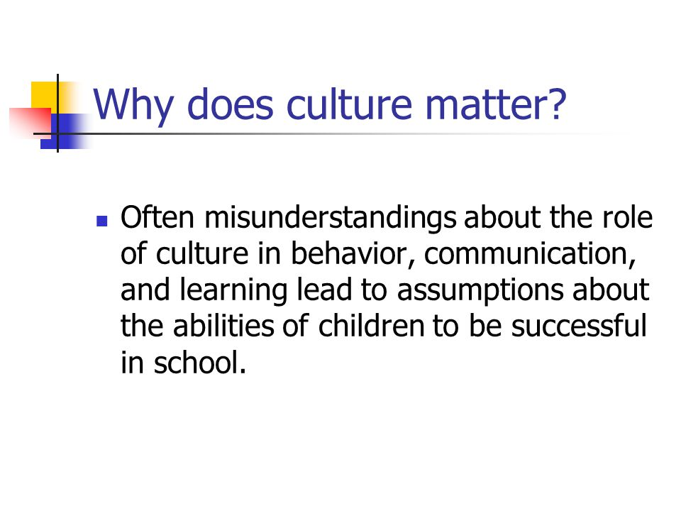Why does culture matter? Often misunderstandings about the role of culture in behavior, communication, and learning lead to assumptions about the abil