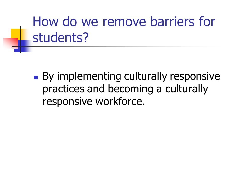 How do we remove barriers for students? By implementing culturally responsive practices and becoming a culturally responsive workforce.