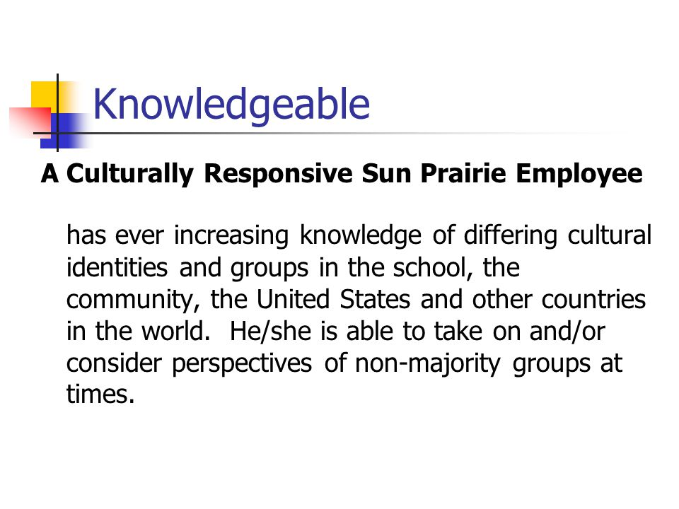 Knowledgeable A Culturally Responsive Sun Prairie Employee has ever increasing knowledge of differing cultural identities and groups in the school, th