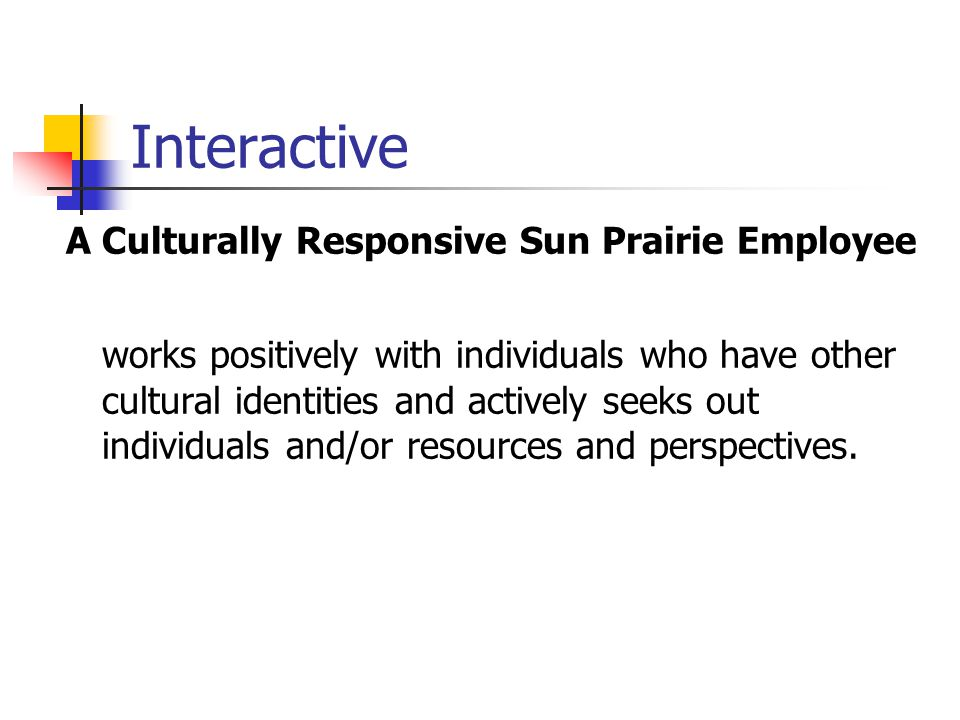 Interactive A Culturally Responsive Sun Prairie Employee works positively with individuals who have other cultural identities and actively seeks out i
