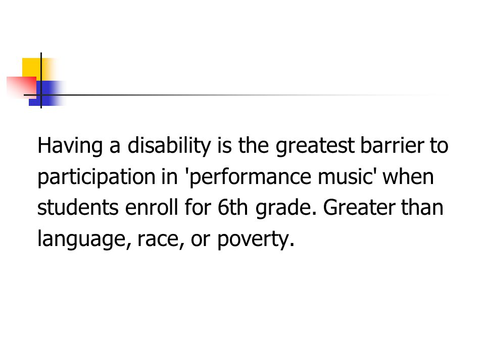 Having a disability is the greatest barrier to participation in 'performance music' when students enroll for 6th grade. Greater than language, race, o