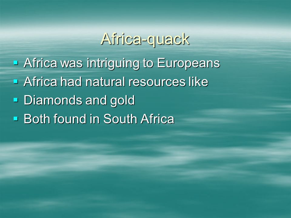 Africa-quack  Africa was intriguing to Europeans  Africa had natural resources like  Diamonds and gold  Both found in South Africa