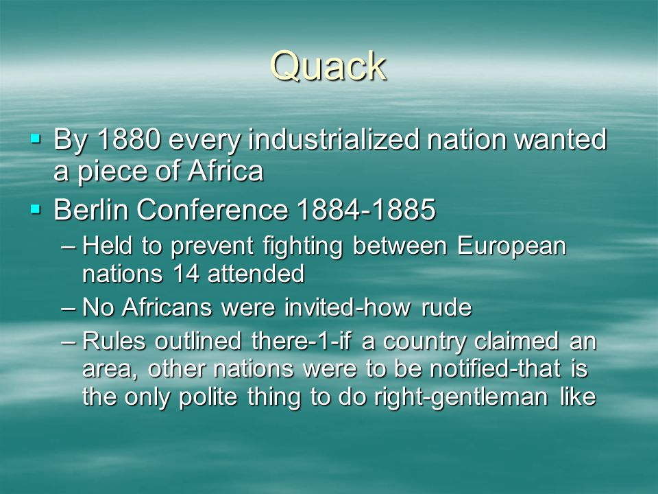 Quack  By 1880 every industrialized nation wanted a piece of Africa  Berlin Conference 1884-1885 –Held to prevent fighting between European nations 14 attended –No Africans were invited-how rude –Rules outlined there-1-if a country claimed an area, other nations were to be notified-that is the only polite thing to do right-gentleman like