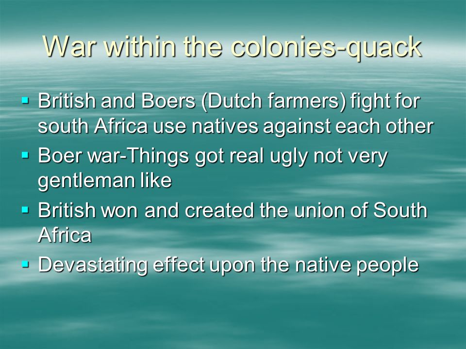 War within the colonies-quack  British and Boers (Dutch farmers) fight for south Africa use natives against each other  Boer war-Things got real ugly not very gentleman like  British won and created the union of South Africa  Devastating effect upon the native people