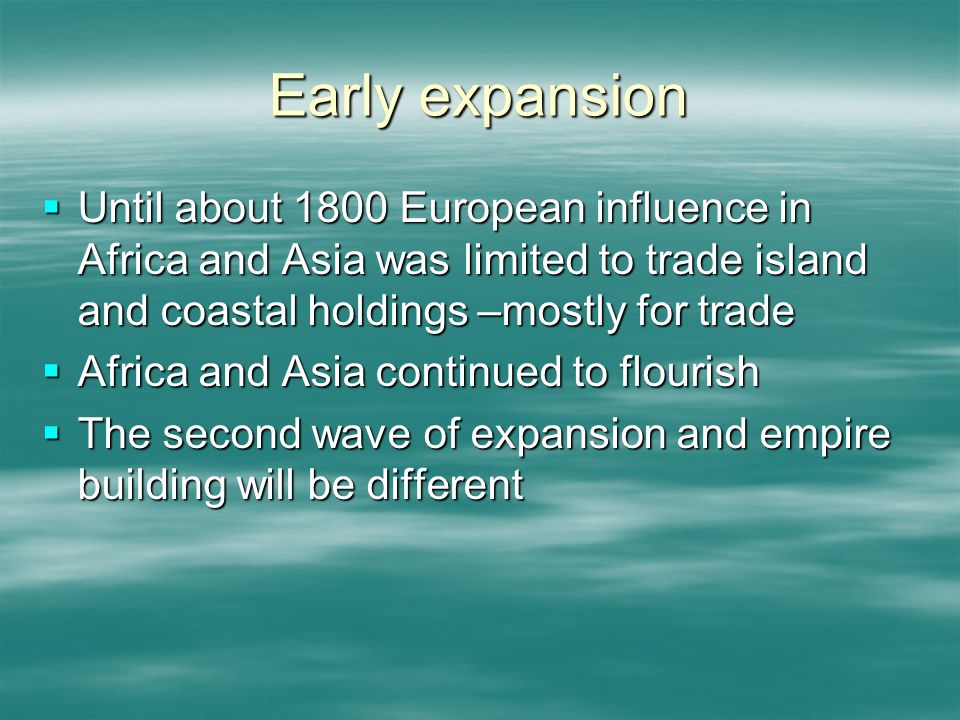 Early expansion  Until about 1800 European influence in Africa and Asia was limited to trade island and coastal holdings –mostly for trade  Africa and Asia continued to flourish  The second wave of expansion and empire building will be different